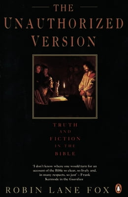Book The Unauthorized Version: Truth and Fiction in the Bible by Robin Lane Fox