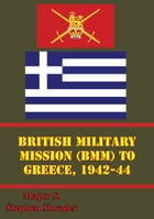 British Military Mission (BMM) To Greece, 1942-44 by Major S. Stephen Shrader
