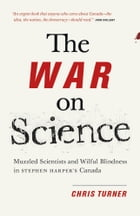 The War On Science: Muzzled Scientists and Wilful Blindness in Stephen Harper's Canada by Chris Turner