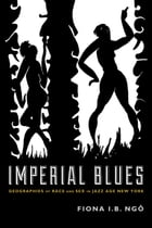 Imperial Blues: Geographies of Race and Sex in Jazz Age New York by Fiona I. B. Ngô