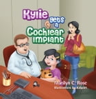 Kylie Gets a Cochlear Implant by Marilyn C. Rose