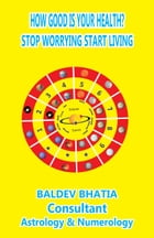 How Good Is Your Health?: Stop Worrying Start Living by BALDEV BHATIA