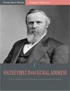 Inaugural Addresses: President Rutherford Hayes First Inaugural Address (Illustrated) by Rutherford Hayes