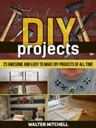 Diy Projects: 23 Awesome and Easy to Make Diy Projects of All time by Walter Mitchell