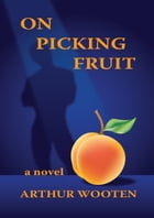 On Picking Fruit: A Novel by Arthur Wooten