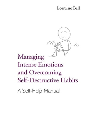 Managing Intense Emotions and Overcoming Self-Destructive Habits A Self-Help Manual