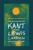 The Nonsense of Kant and Lewis Carroll: Unexpected Essays on Philosophy, Art, Life, and Death by Ben-Ami Scharfstein