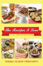 The Recipes I Love: 70 All-time Favorite Dishes by Norma Olizon Chikiamko