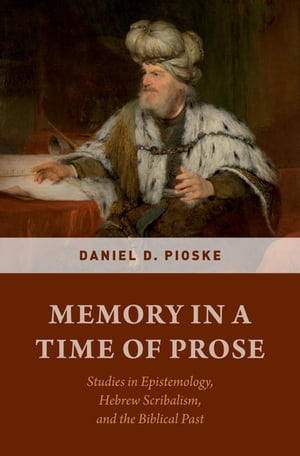 Memory in a Time of Prose: Studies in Epistemology, Hebrew Scribalism, and the Biblical Past by Daniel D. Pioske