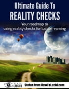 Ultimate Guide To Reality Checks: Your roadmap to using reality checks for lucid dreaming by Stefan
