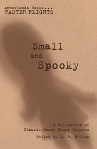 Small and Spooky: A Collection of Classic Short Ghost Stories