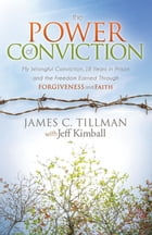 The Power of Conviction: My Wrongful Conviction 18 Years in Prison and the Freedom Earned Through Forgiveness and Faith by James C. Tillman