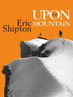 Upon That Mountain The first autobiography of the legendary mountaineer Eric Shipton
