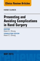 Preventing and Avoiding Complications in Hand Surgery, An Issue of Hand Clinics, E-Book by Kevin C. Chung, MD, MS