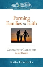 Forming Families in Faith: Cultivating Catechesis in the Home by Kathy Hendricks