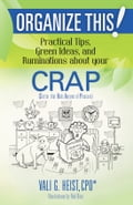 Organize This! Practical Tips, Green Ideas, and Ruminations About Your CRAP 529a4f61-37cf-4358-ae77-e12dd328121b