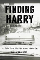 Finding Harry: A Tale from the Northern Suburbs by George Eraclides