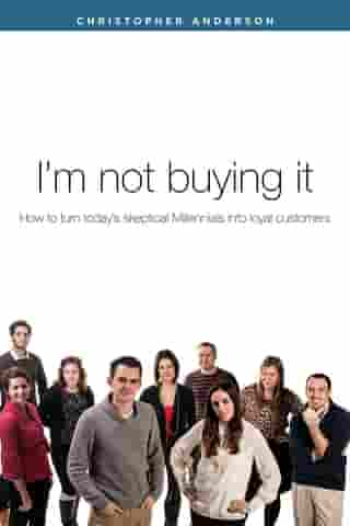 I'm not buying it: How to turn today's skeptical Millennials into loyal customers. by Christopher W Anderson