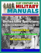 21st Century U.S. Military Manuals: Unified Land Operations - Army Doctrine Reference Publication No. 3-0, ADRP 3-0, Combined Arms, Warfighting Functi by Progressive Management