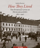 How They Lived: The Everyday Lives of Hungarian Jews, 1867-1940 by Andras Koerner