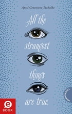 All the strangest things are true. by April Genevieve Tucholke