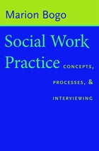 Social Work Practice: Concepts, Processes, and Interviewing by Marion Bogo