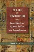 For God and Revolution: Priest, Peasant, and Agrarian Socialism in the Mexican Huasteca by Mark Saad Saka