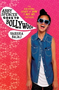 Abby Spencer Goes to Bollywood: The Exciting Story of How I Met My Father