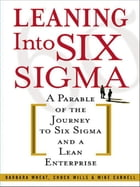 Leaning Into Six Sigma: A Parable of the Journey to Six Sigma and a Lean Enterprise