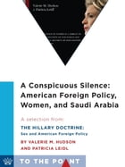 A Conspicuous Silence: American Foreign Policy, Women, and Saudi Arabia: A Selection from The Hillary Doctrine: Sex and American Foreign Policy by Valerie M. Hudson