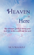 Heaven is Here - The ultimate guide to living your best life in this world and the next by Victoria Holt
