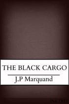 The Black Cargo by J. P Marquand