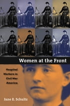 Women at the Front: Hospital Workers in Civil War America by Jane E. Schultz