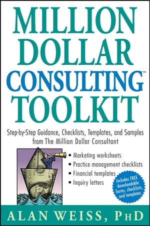 Million Dollar Consulting Toolkit Step-by-Step Guidance,  Checklists,  Templates,  and Samples from The Million Dollar Consultant