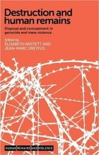 Destruction and human remains: Disposal and concealment in genocide and mass violence by Jean-Marc Dreyfus