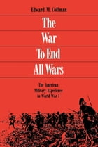 The War to End All Wars: The American Military Experience in World War I by Edward M. Coffman