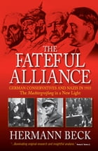 The Fateful Alliance: German Conservatives and Nazis in 1933: The Machtergreifung in a New Light by Hermann Beck