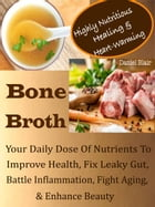 Highly Nutritious Healing & Heart-Warming Bone Broth: Your Daily Dose Of Nutrients To Improve Health, Fix Leaky Gut, Battle Inflammation, Fight Aging, by Daniel Blair