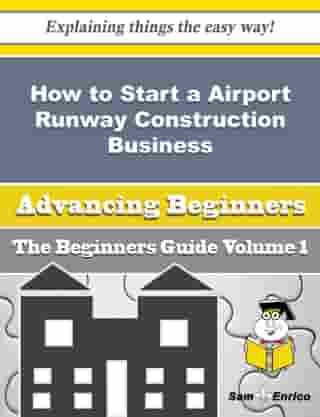 How to Start a Airport Runway Construction Business (Beginners Guide): How to Start a Airport Runway Construction Business (Beginners Guide) by Albina Arevalo