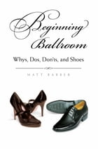 Beginning Ballroom: Whys, Dos, Don'ts, and Shoes (Second Edition) by Matt Barber