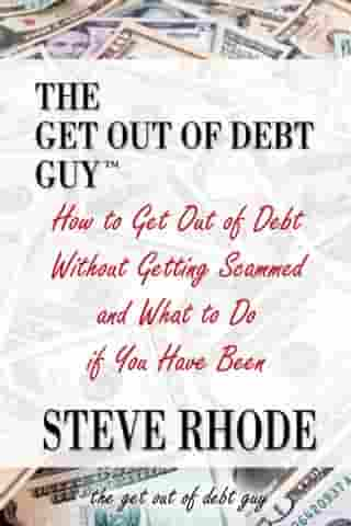How to Get Out of Debt Without Getting Scammed and What to Do if You Have Been by Steve Rhode