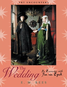 Book The Wedding: An Encounter with Jan Van Eyck by E.M. Rees
