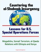 Countering the al-Shabaab Insurgency in Somalia: Lessons for U.S. Special Operations Forces - Mogadishu, Somali Terrorism, al-Qaeda, Relations with Et by Progressive Management