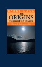 The Origins of Man and the Universe: The myth that came to life by Barry Long