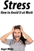 Stress: How to Avoid It at Work by Roger White