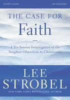 The Case for Faith Study Guide Revised Edition: Investigating the Toughest Objections to Christianity by Lee Strobel