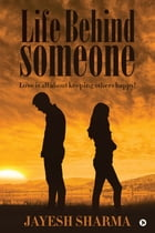 Life Behind Someone: Love is all about keeping others happy! by Jayesh Sharma