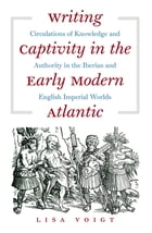 Writing Captivity in the Early Modern Atlantic: Circulations of Knowledge and Authority in the Iberian and English Imperial Worlds by Lisa Voigt