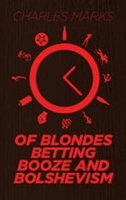 Of Blondes, Betting, Booze and Bolshevism by Charles Marks