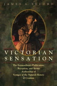 Victorian Sensation: The Extraordinary Publication, Reception, and Secret Authorship of Vestiges of…